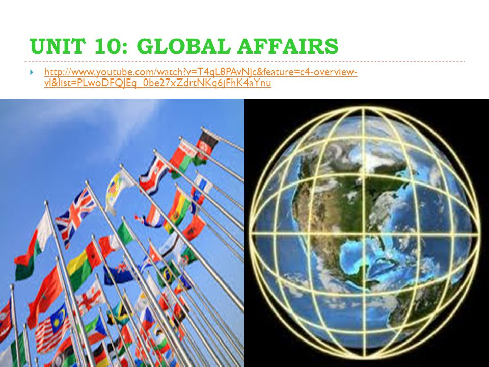 UNIT 10: GLOBAL AFFAIRS http://www.youtube.com/watch v=T4qL8PAvNJc&feature=c4-overview- vl&list=PLwoDFQJEq_0be27xZdrtNKq6jFhK4aYnu.
