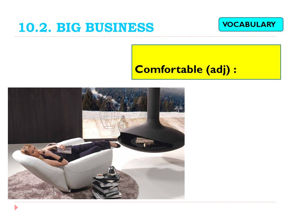 10.2. BIG BUSINESS VOCABULARY Comfortable (adj) :