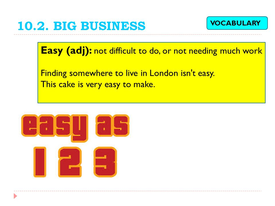 10.2. BIG BUSINESS VOCABULARY. Easy (adj): not difficult to do, or not needing much work. Finding somewhere to live in London isn t easy.