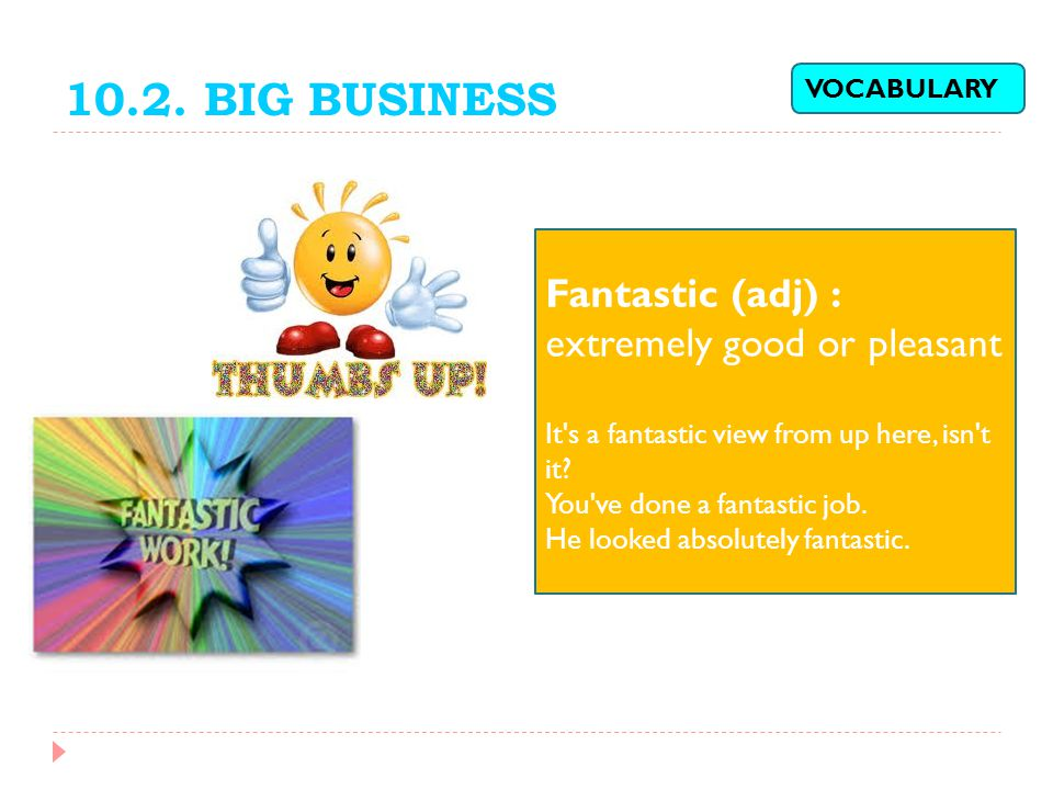 10.2. BIG BUSINESS Fantastic (adj) : extremely good or pleasant