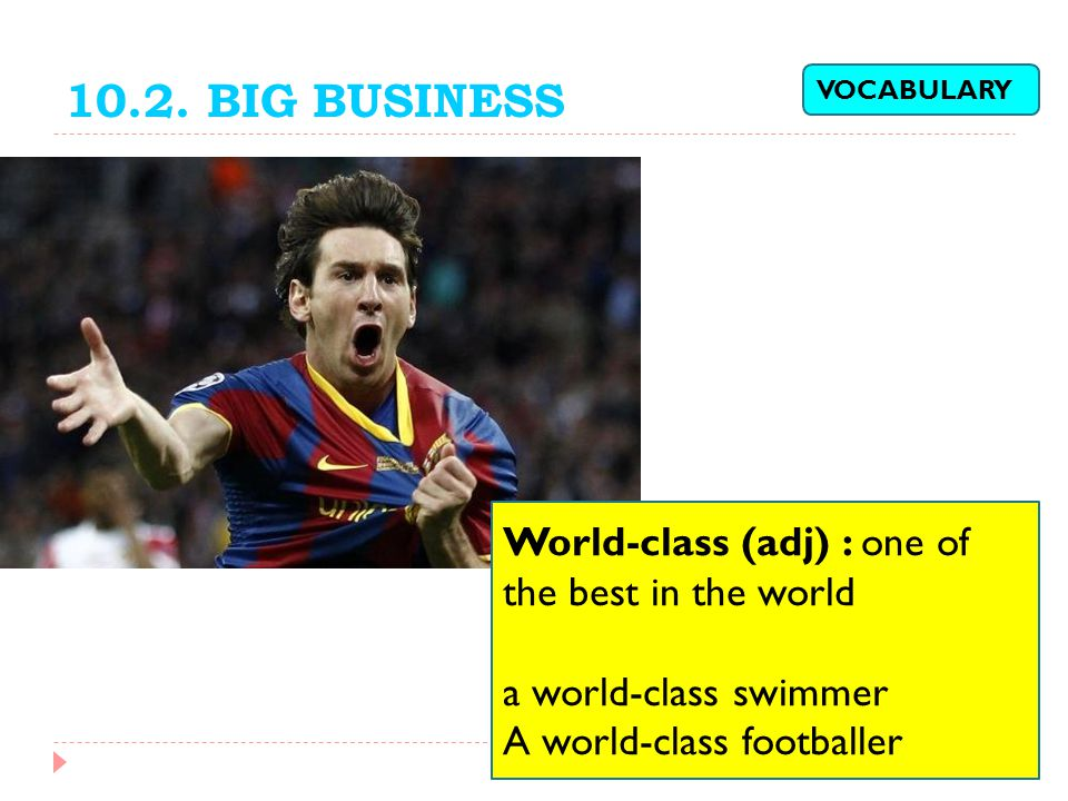 10.2. BIG BUSINESS World-class (adj) : one of the best in the world