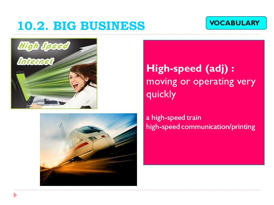 10.2. BIG BUSINESS High-speed (adj) : moving or operating very quickly