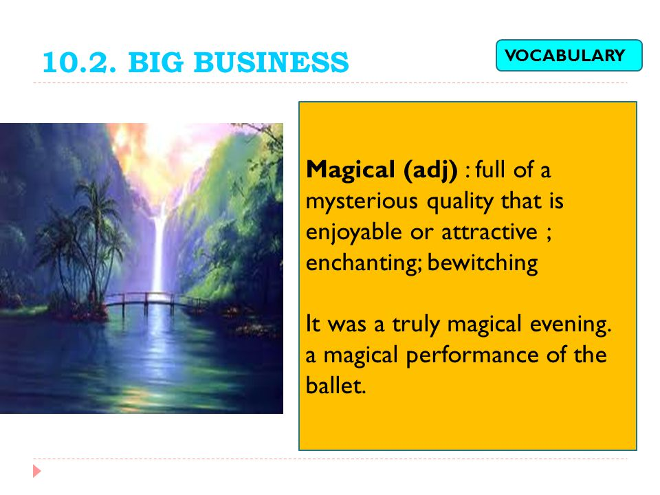 10.2. BIG BUSINESS VOCABULARY. Magical (adj) : full of a mysterious quality that is enjoyable or attractive ;