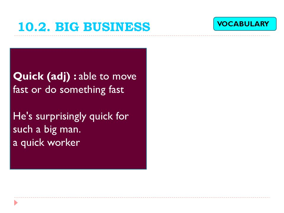 10.2. BIG BUSINESS VOCABULARY. Quick (adj) : able to move fast or do something fast. He s surprisingly quick for such a big man.