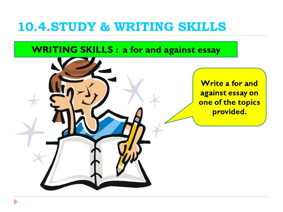 10.4.STUDY & WRITING SKILLS WRITING SKILLS : a for and against essay