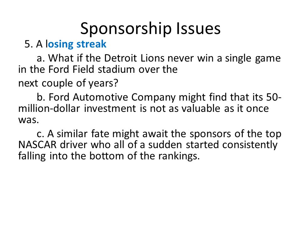 Sponsorship Issues 5. A losing streak. a. What if the Detroit Lions never win a single game in the Ford Field stadium over the.