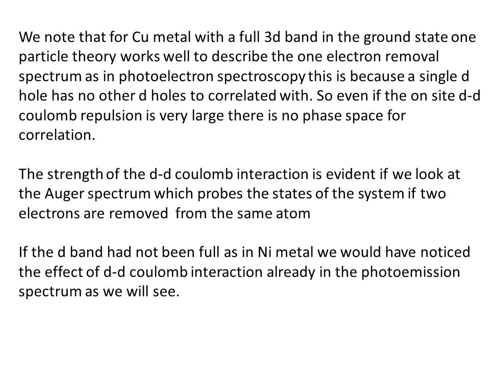 We note that for Cu metal with a full 3d band in the ground state one particle theory works well to describe the one electron removal spectrum as in photoelectron spectroscopy this is because a single d hole has no other d holes to correlated with. So even if the on site d-d coulomb repulsion is very large there is no phase space for correlation.