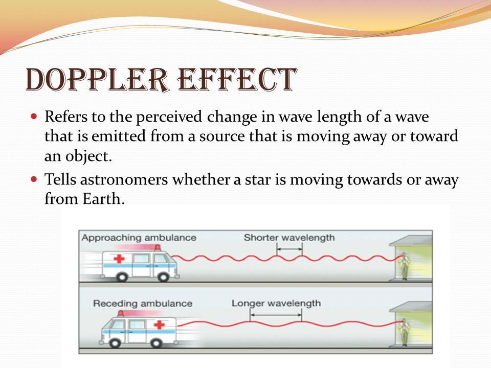 Doppler Effect Refers to the perceived change in wave length of a wave that is emitted from a source that is moving away or toward an object.