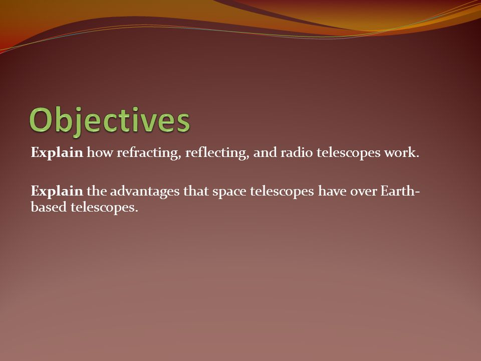 Objectives Explain how refracting, reflecting, and radio telescopes work.