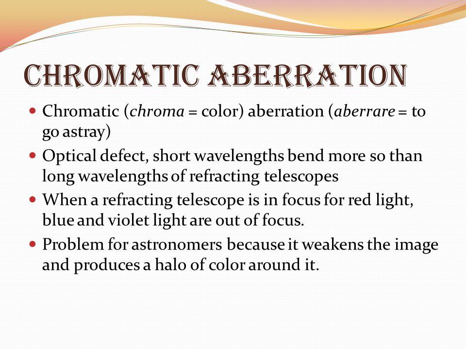 Chromatic Aberration Chromatic (chroma = color) aberration (aberrare = to go astray)
