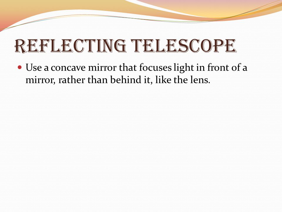 Reflecting Telescope Use a concave mirror that focuses light in front of a mirror, rather than behind it, like the lens.