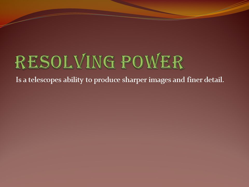 Resolving Power Is a telescopes ability to produce sharper images and finer detail.