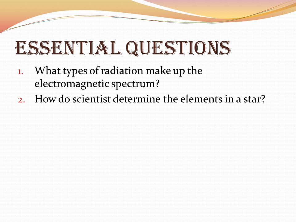 Essential Questions What types of radiation make up the electromagnetic spectrum.
