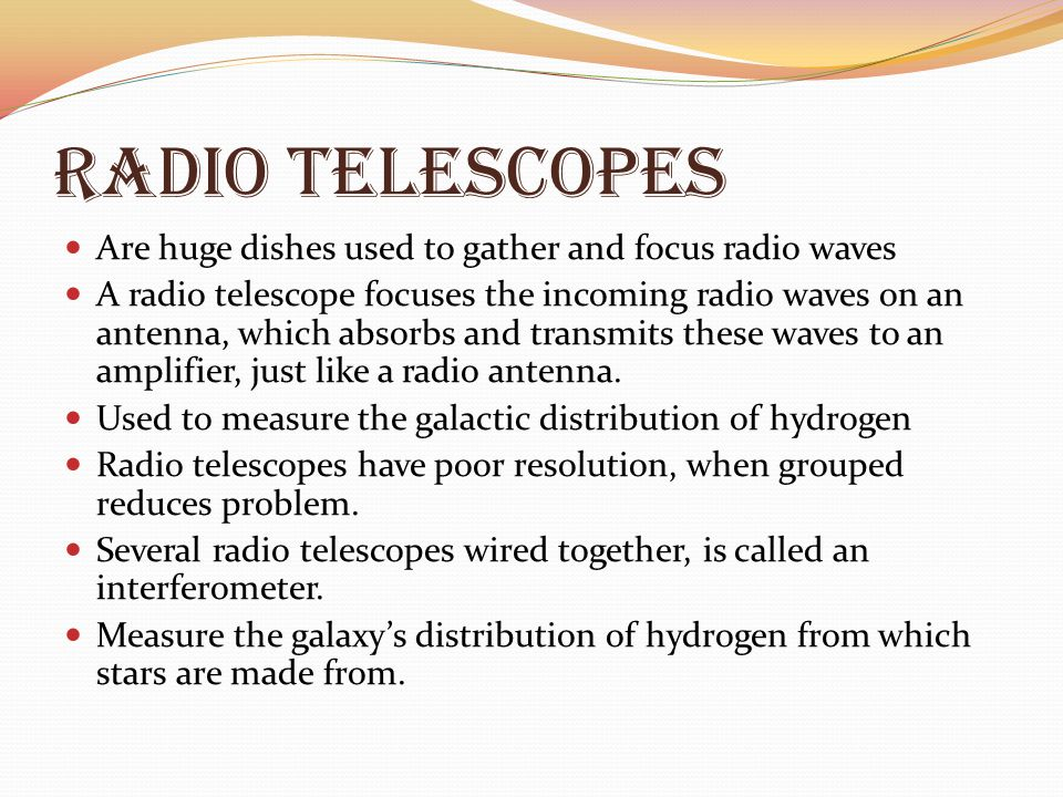 Radio Telescopes Are huge dishes used to gather and focus radio waves