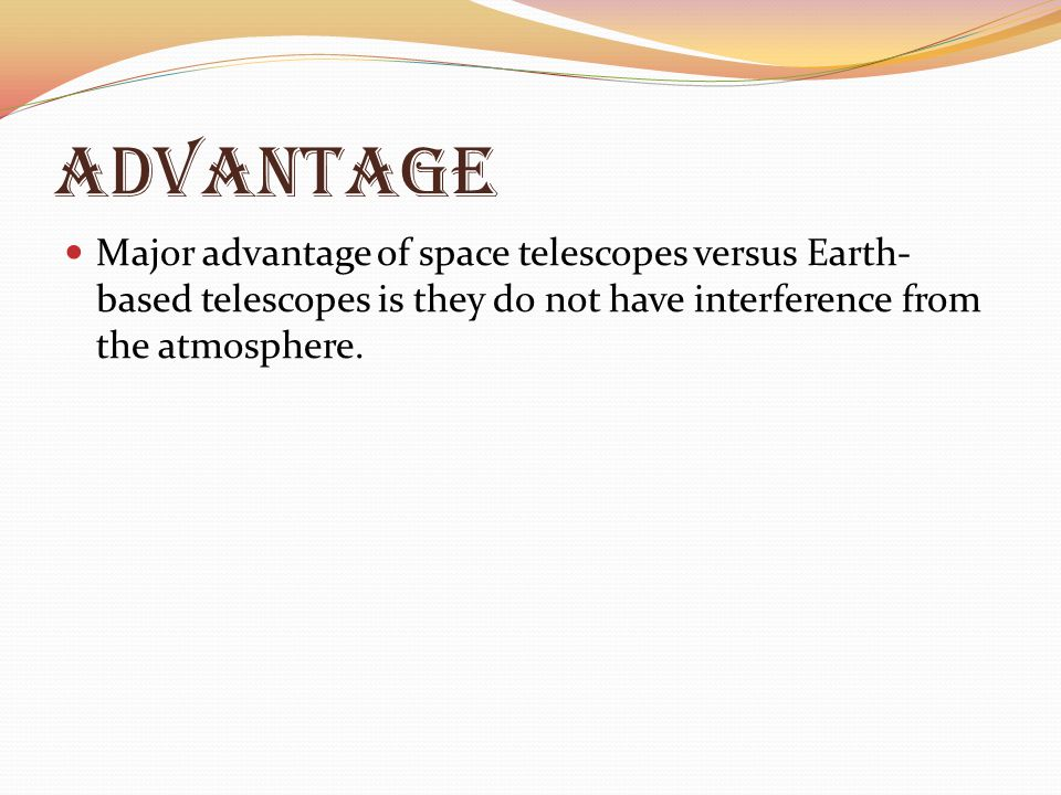 Advantage Major advantage of space telescopes versus Earth-based telescopes is they do not have interference from the atmosphere.