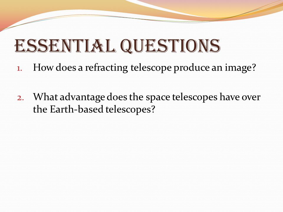 Essential Questions How does a refracting telescope produce an image