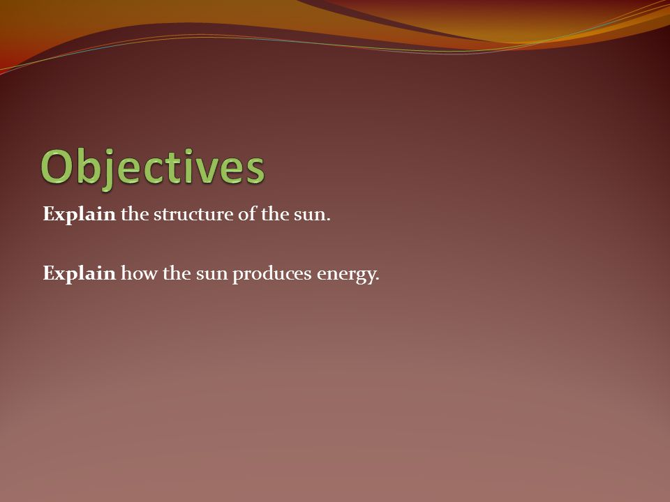 Objectives Explain the structure of the sun.