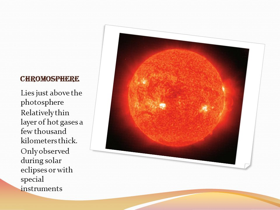 Chromosphere Lies just above the photosphere. Relatively thin layer of hot gases a few thousand kilometers thick.