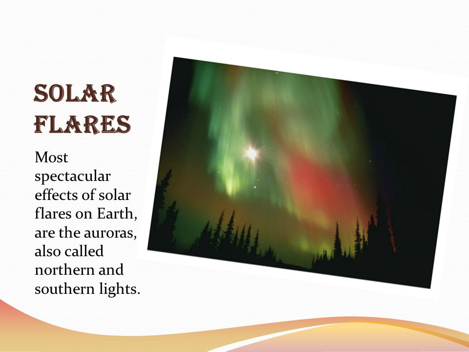 Solar Flares Most spectacular effects of solar flares on Earth, are the auroras, also called northern and southern lights.