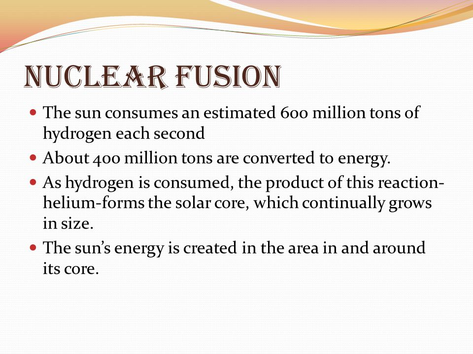 Nuclear Fusion The sun consumes an estimated 600 million tons of hydrogen each second. About 400 million tons are converted to energy.