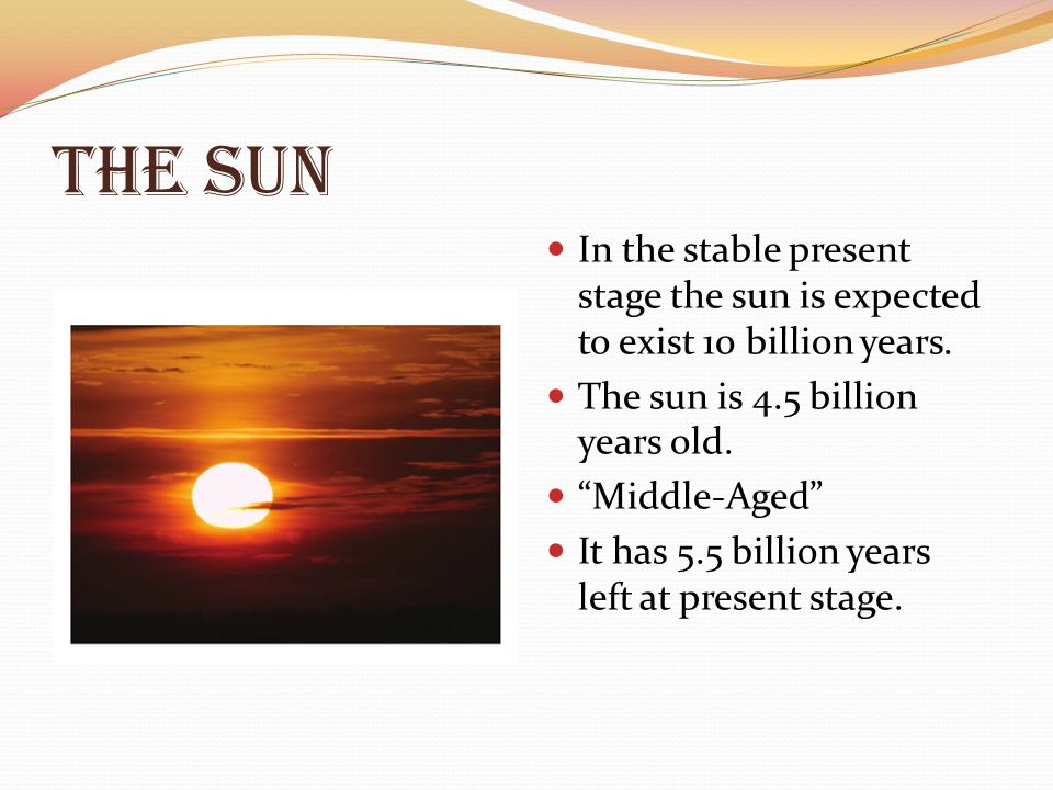 The Sun In the stable present stage the sun is expected to exist 10 billion years. The sun is 4.5 billion years old.
