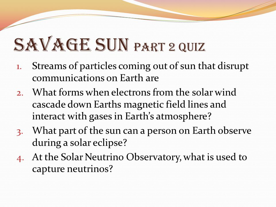 Savage Sun Part 2 Quiz Streams of particles coming out of sun that disrupt communications on Earth are.
