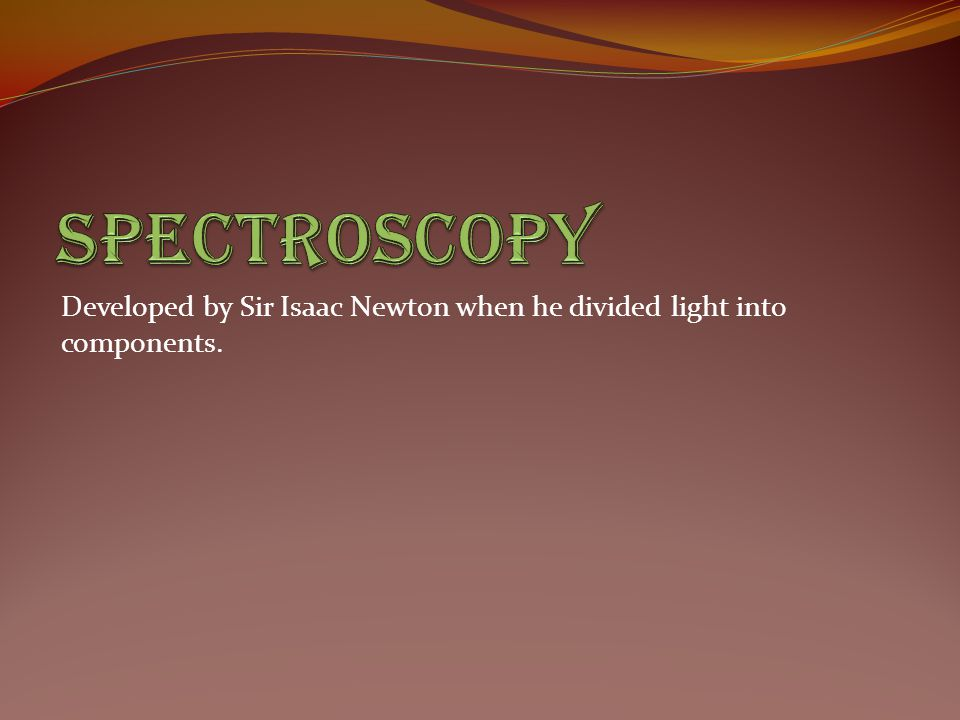 Spectroscopy Developed by Sir Isaac Newton when he divided light into components.