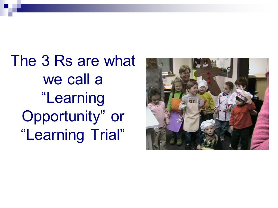 The 3 Rs are what we call a Learning Opportunity or Learning Trial