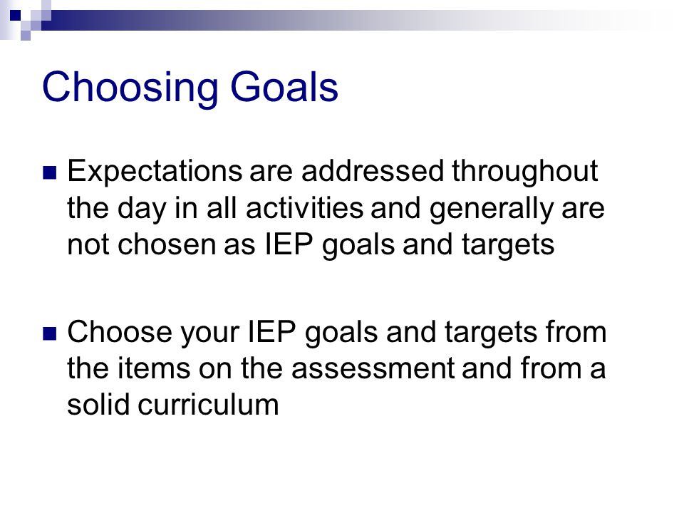 Choosing Goals Expectations are addressed throughout the day in all activities and generally are not chosen as IEP goals and targets.