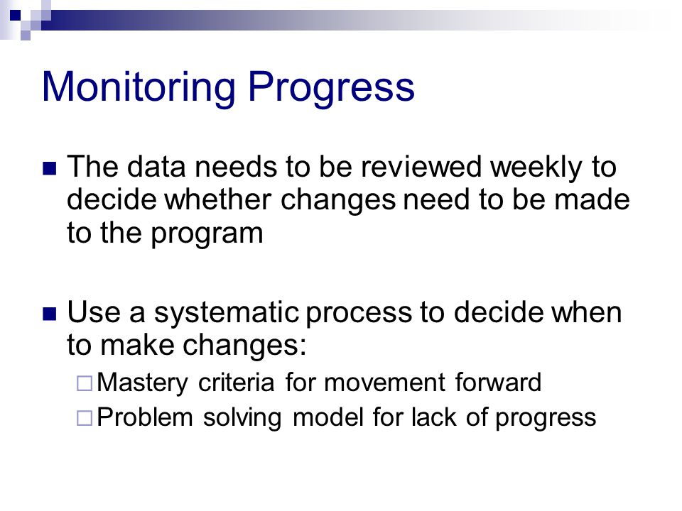 Monitoring Progress The data needs to be reviewed weekly to decide whether changes need to be made to the program.