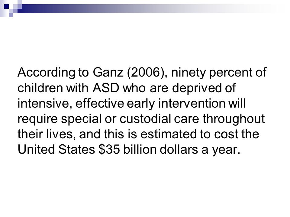 According to Ganz (2006), ninety percent of children with ASD who are deprived of intensive, effective early intervention will require special or custodial care throughout their lives, and this is estimated to cost the United States $35 billion dollars a year.