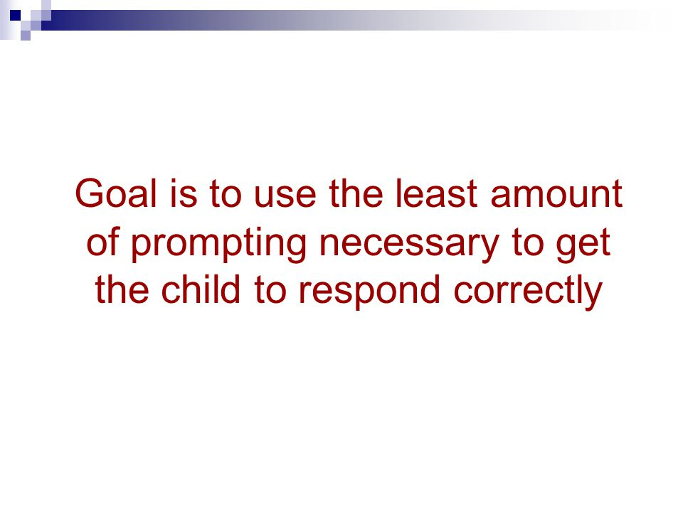 Goal is to use the least amount of prompting necessary to get the child to respond correctly