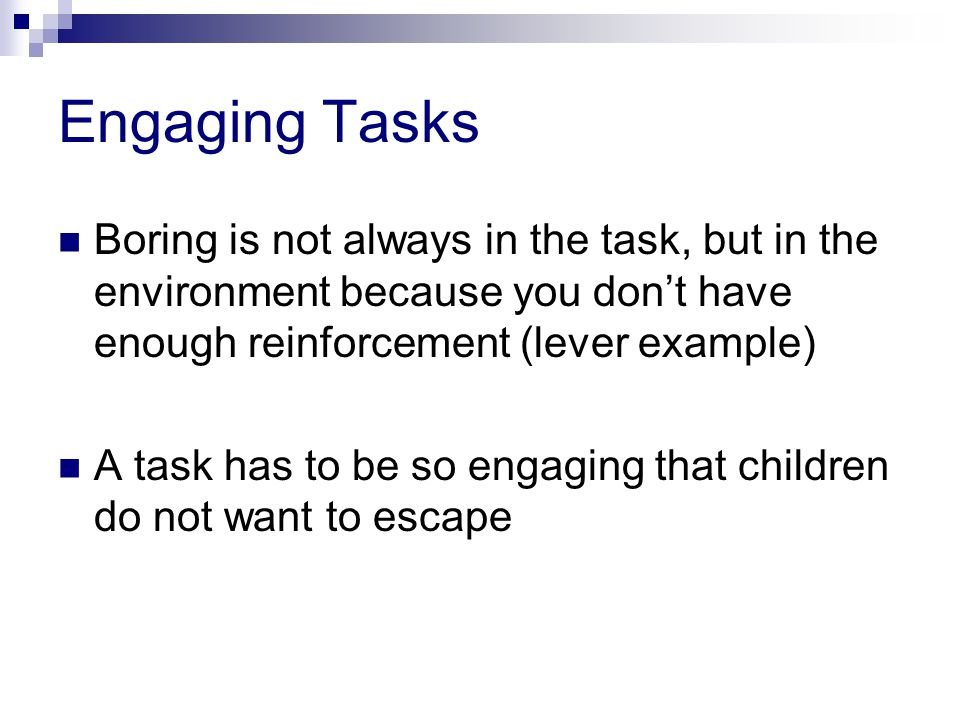 Engaging Tasks Boring is not always in the task, but in the environment because you don't have enough reinforcement (lever example)