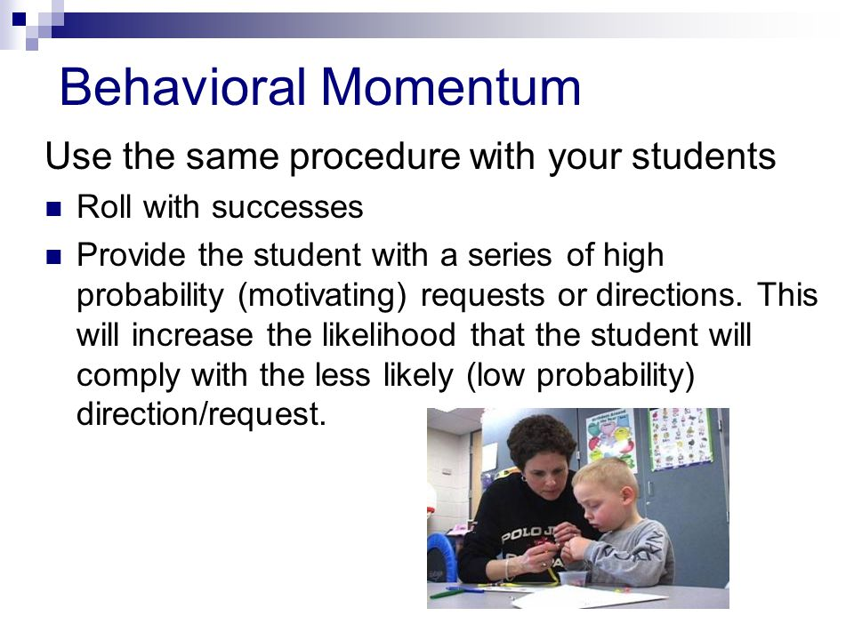 Behavioral Momentum Use the same procedure with your students