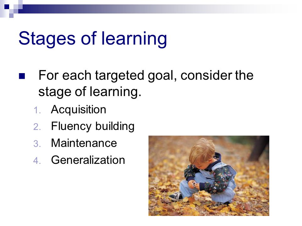Stages of learning For each targeted goal, consider the stage of learning. Acquisition. Fluency building.