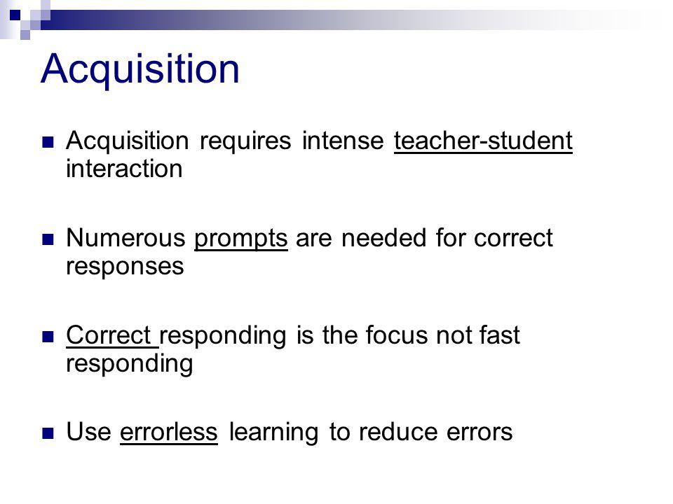 Acquisition Acquisition requires intense teacher-student interaction