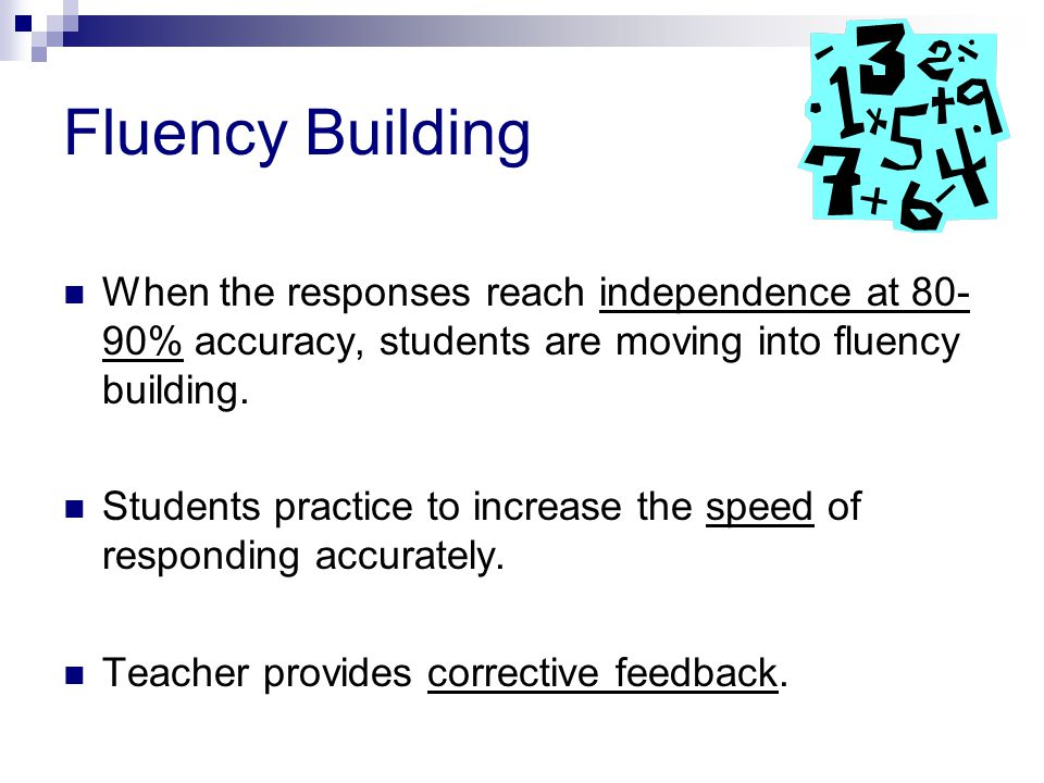 Fluency Building When the responses reach independence at 80-90% accuracy, students are moving into fluency building.