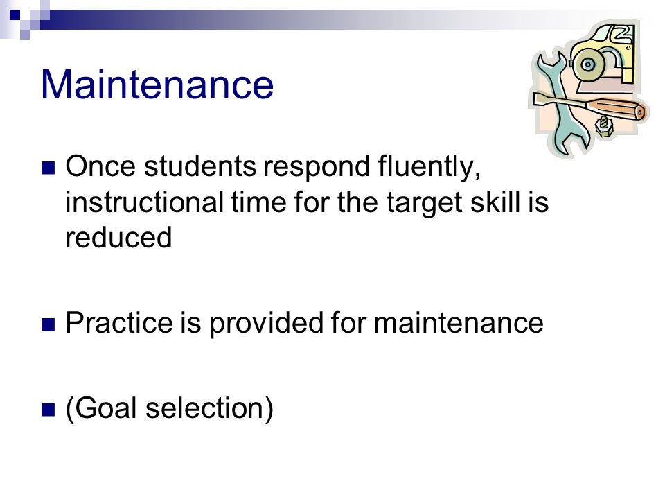 Maintenance Once students respond fluently, instructional time for the target skill is reduced. Practice is provided for maintenance.
