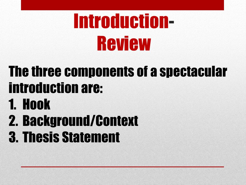 Introduction- Review The three components of a spectacular introduction are: Hook. Background/Context.