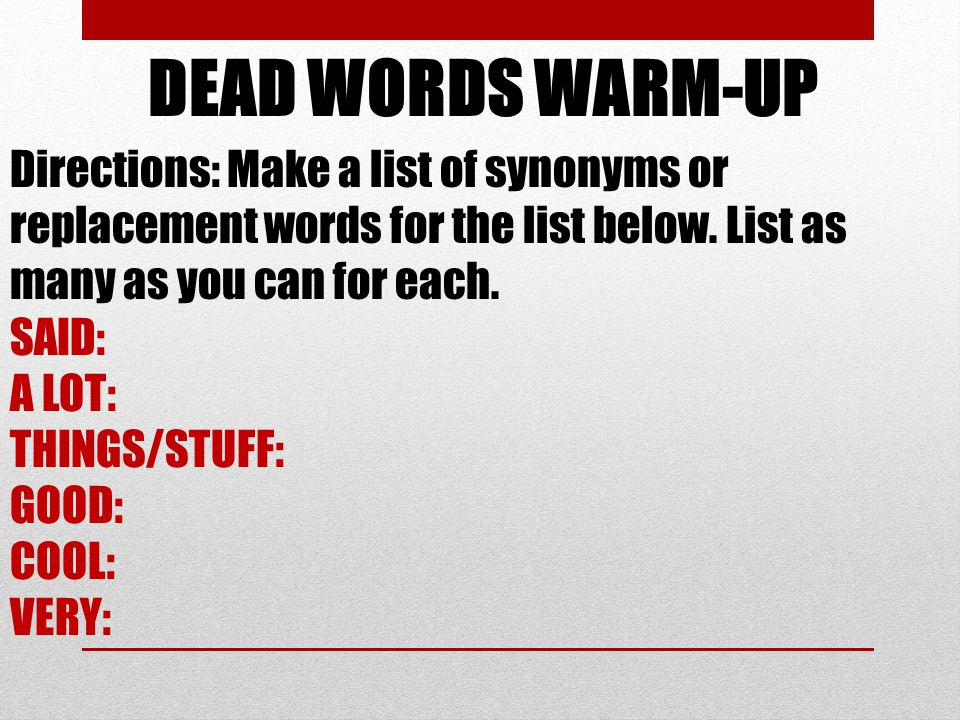 DEAD WORDS WARM-UP Directions: Make a list of synonyms or replacement words for the list below. List as many as you can for each.