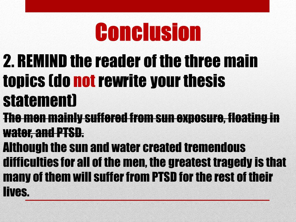 Conclusion 2. REMIND the reader of the three main topics (do not rewrite your thesis statement)