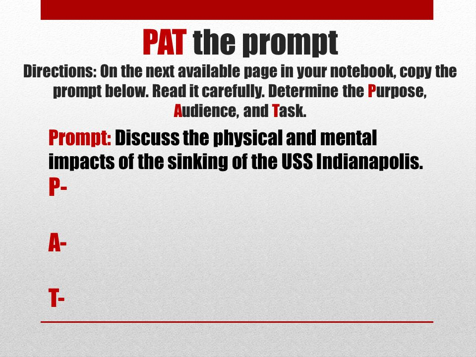 PAT the prompt Directions: On the next available page in your notebook, copy the prompt below. Read it carefully. Determine the Purpose, Audience, and Task.