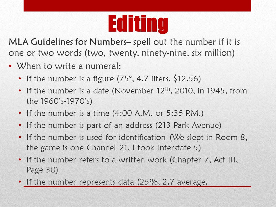 Editing MLA Guidelines for Numbers– spell out the number if it is one or two words (two, twenty, ninety-nine, six million)