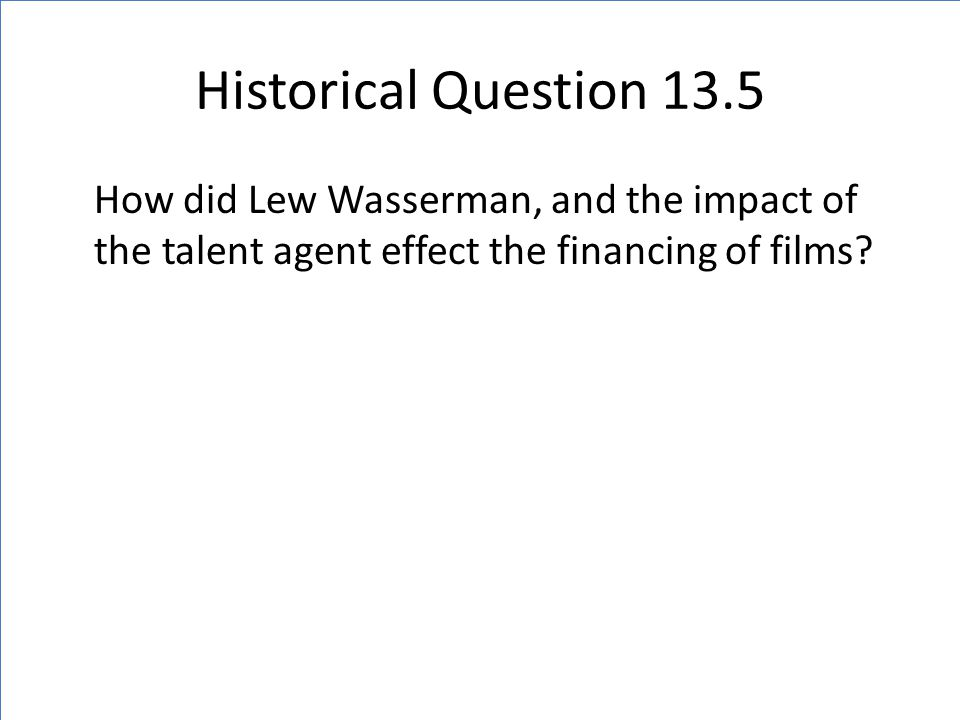 Historical Question 13.5 How did Lew Wasserman, and the impact of the talent agent effect the financing of films