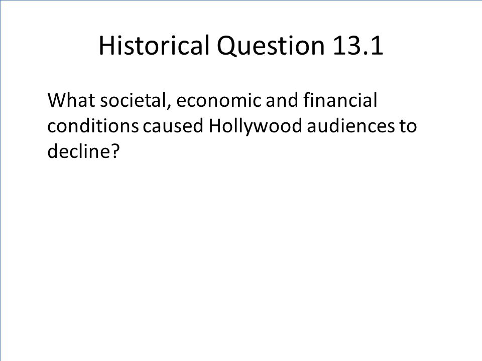 Historical Question 13.1 What societal, economic and financial conditions caused Hollywood audiences to decline