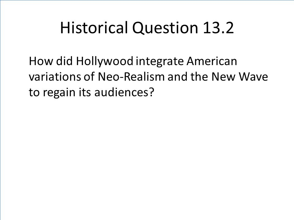 Historical Question 13.2 How did Hollywood integrate American variations of Neo-Realism and the New Wave to regain its audiences