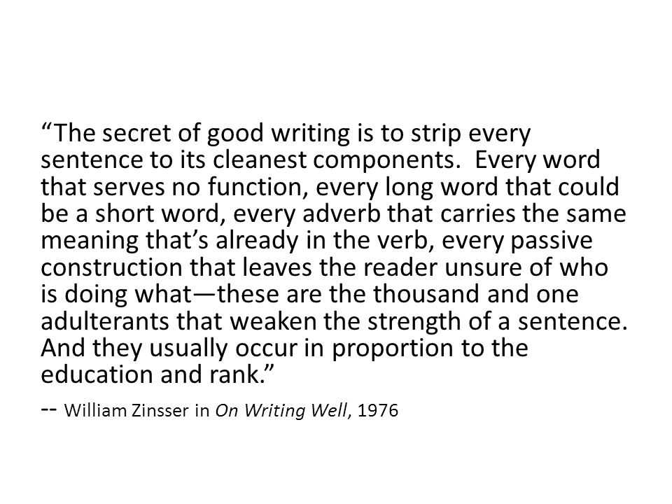 The secret of good writing is to strip every sentence to its cleanest components. Every word that serves no function, every long word that could be a short word, every adverb that carries the same meaning that's already in the verb, every passive construction that leaves the reader unsure of who is doing what—these are the thousand and one adulterants that weaken the strength of a sentence. And they usually occur in proportion to the education and rank.
