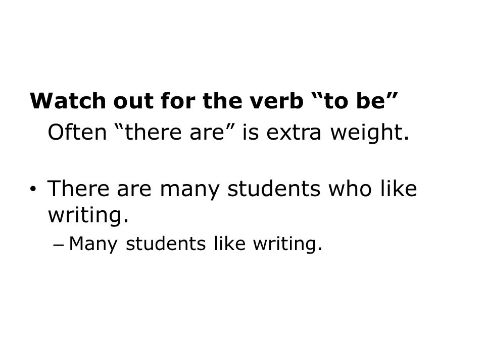 Watch out for the verb to be Often there are is extra weight.