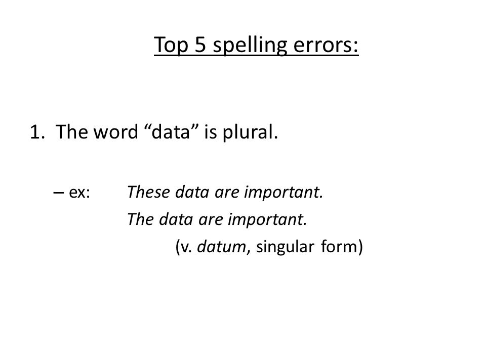 Top 5 spelling errors: 1. The word data is plural.