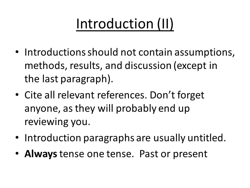 Introduction (II) Introductions should not contain assumptions, methods, results, and discussion (except in the last paragraph).